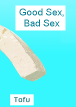 Tofu: Good Sex Bad Sex